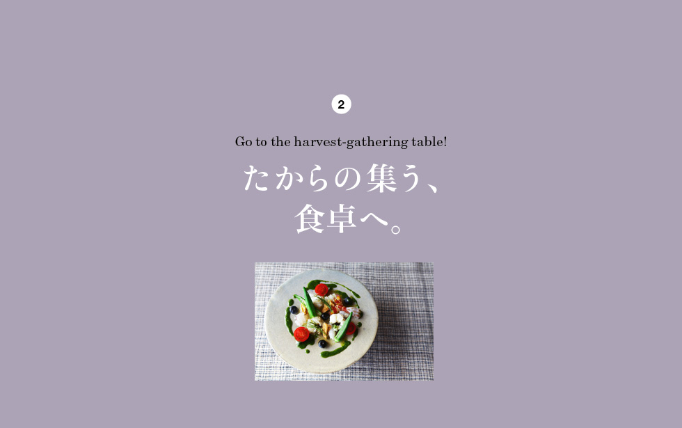 2 Go to the harvest-gathering table! たからの集う、食卓へ。